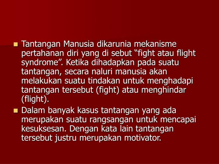 """Tantangan Manusia dikarunia mekanisme pertahanan diri yang di sebut """"fight atau flight syndrome"""". Ketika dihadapkan pada suatu tantangan, secara naluri manusia akan melakukan suatu tindakan untuk menghadapi tantangan tersebut (fight) atau menghindar (flight)."""