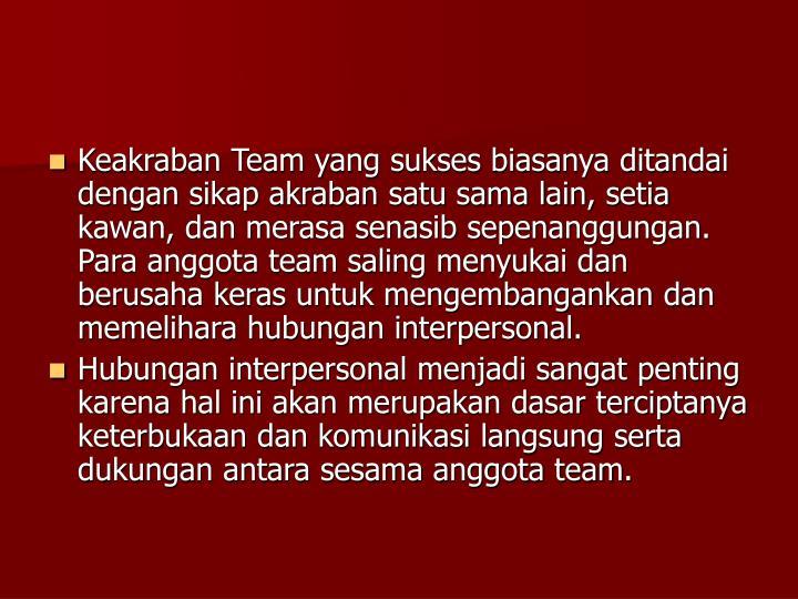 Keakraban Team yang sukses biasanya ditandai dengan sikap akraban satu sama lain, setia kawan, dan merasa senasib sepenanggungan. Para anggota team saling menyukai dan berusaha keras untuk mengembangankan dan memelihara hubungan interpersonal.