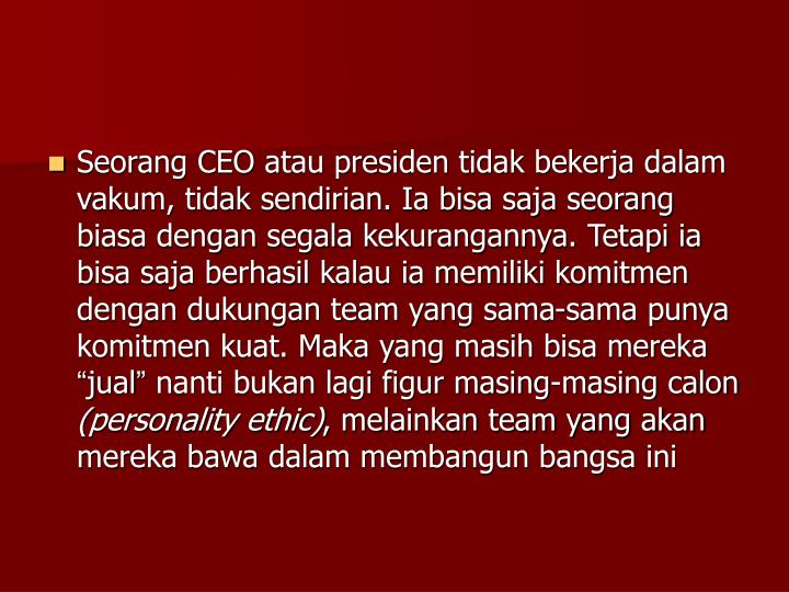 Seorang CEO atau presiden tidak bekerja dalam vakum, tidak sendirian. Ia bisa saja seorang biasa dengan segala kekurangannya. Tetapi ia bisa saja berhasil kalau ia memiliki komitmen dengan dukungan team yang sama-sama punya komitmen kuat. Maka yang masih bisa mereka