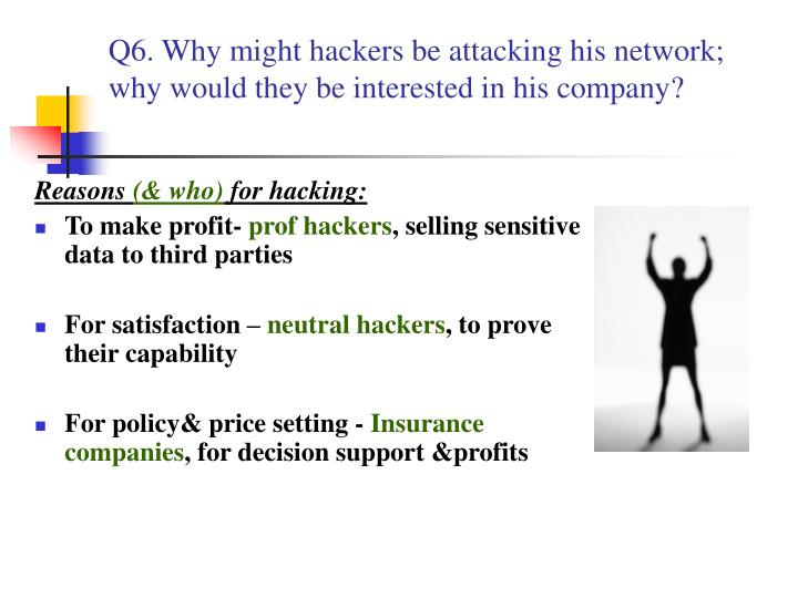Q6. Why might hackers be attacking his network; why would they be interested in his company?