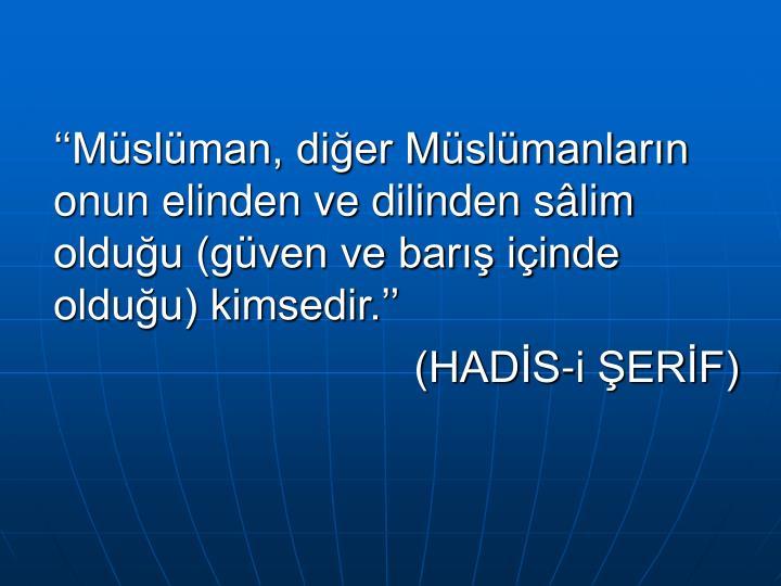 ''Müslüman, diğer Müslümanların onun elinden ve dilinden sâlim olduğu (güven ve barış içinde olduğu) kimsedir.''