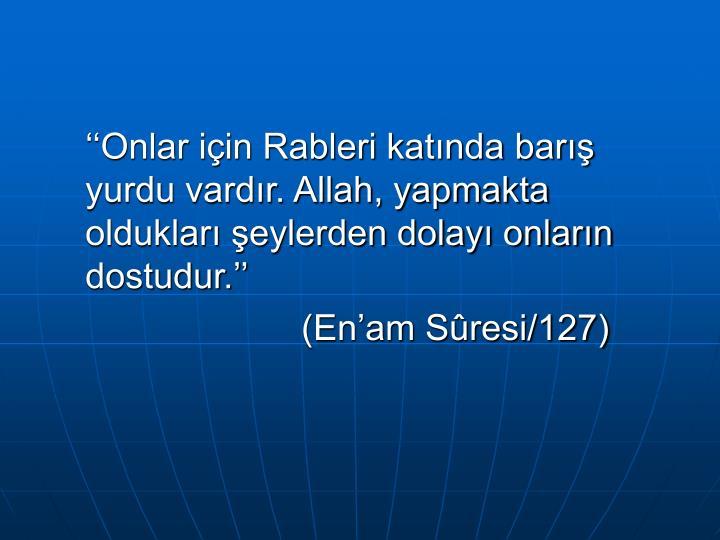 ''Onlar için Rableri katında barış yurdu vardır. Allah, yapmakta oldukları şeylerden dolayı onların dostudur.''