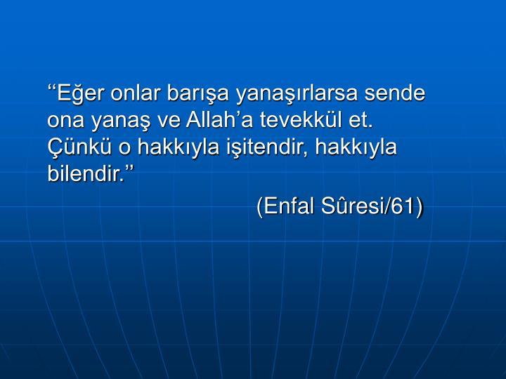 ''Eğer onlar barışa yanaşırlarsa sende ona yanaş ve Allah'a tevekkül et. Çünkü o hakkıyla işitendir, hakkıyla bilendir.''