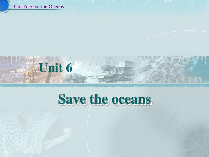 Unit 6  Save the Oceans