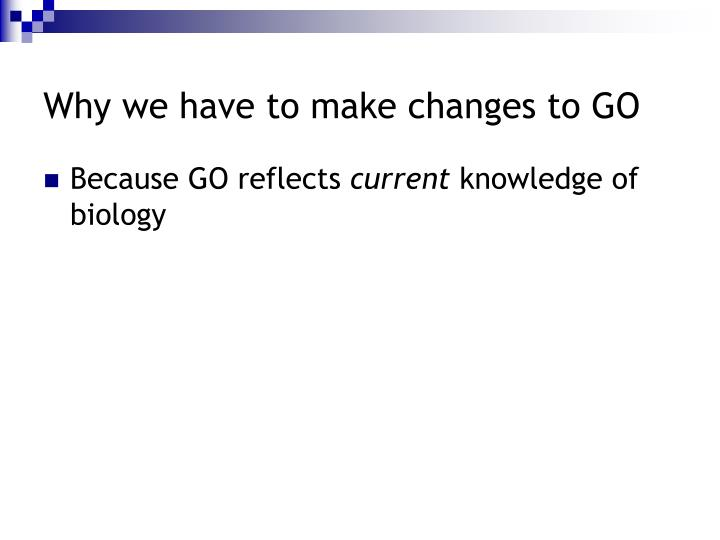 Why we have to make changes to GO