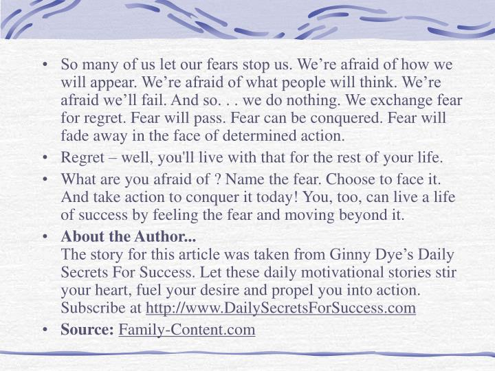 So many of us let our fears stop us. We're afraid of how we will appear. We're afraid of what people will think. We're afraid we'll fail. And so. . . we do nothing. We exchange fear for regret. Fear will pass. Fear can be conquered. Fear will fade away in the face of determined action.