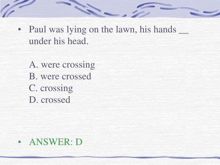 Paul was lying on the lawn, his hands __ under his head.