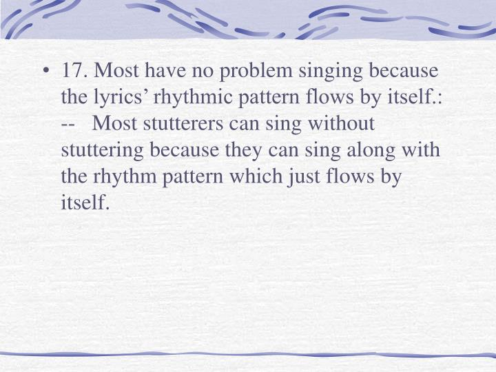 17. Most have no problem singing because the lyrics' rhythmic pattern flows by itself.: