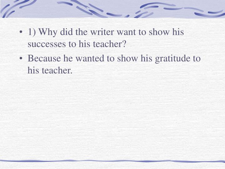 1) Why did the writer want to show his successes to his teacher?