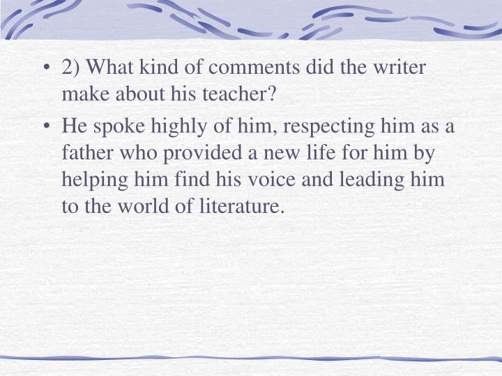 2) What kind of comments did the writer make about his teacher?