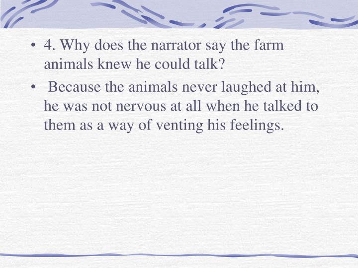 4. Why does the narrator say the farm animals knew he could talk?