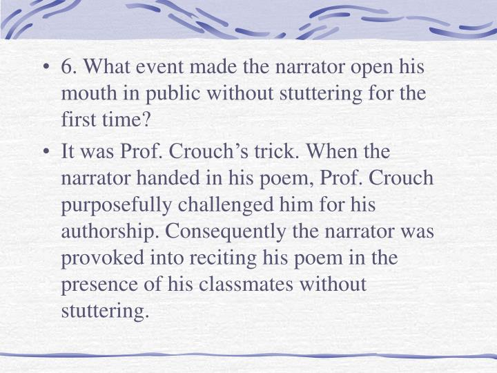 6. What event made the narrator open his mouth in public without stuttering for the first time?