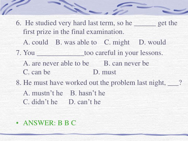 6.  He studied very hard last term, so he ______ get the first prize in the final examination.