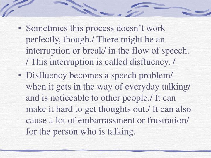 Sometimes this process doesn't work perfectly, though./ There might be an interruption or break/ in the flow of speech. / This interruption is called disfluency. /