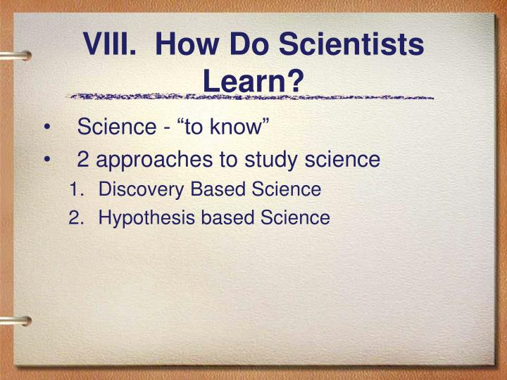 VIII.  How Do Scientists Learn?