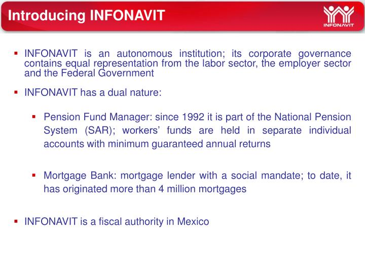 INFONAVIT is an autonomous institution; its corporate governance contains equal representation from the labor sector, the employer sector and the Federal Government
