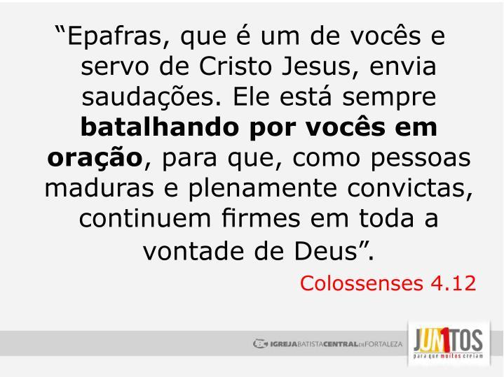 """""""Epafras, que é um de vocês e servo de Cristo Jesus, envia saudações. Ele está sempre"""
