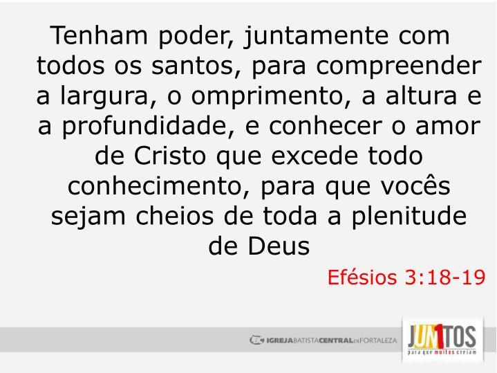 Tenham poder, juntamente com todos os santos, para compreender a largura, o omprimento, a altura e a profundidade, e conhecer o amor de Cristo que excede todo conhecimento, para que vocês sejam cheios de toda a plenitude de Deus