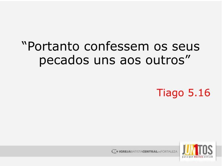 """""""Portanto confessem os seus pecados uns aos outros"""""""