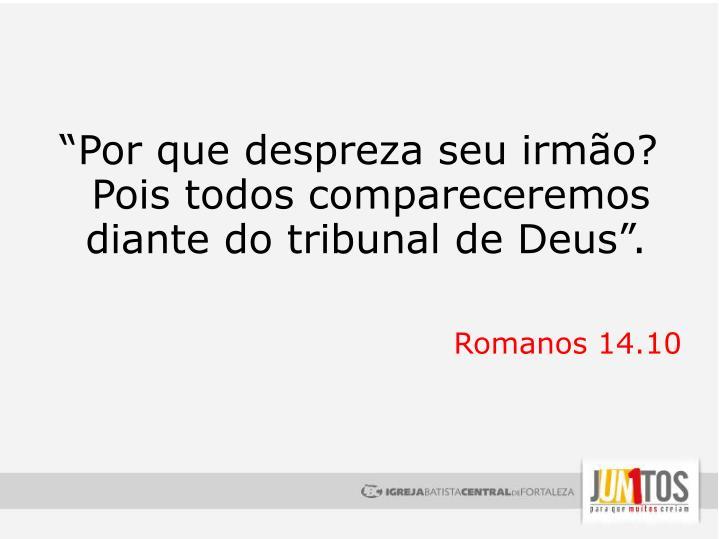 """""""Por que despreza seu irmão? Pois todos compareceremos diante do tribunal de Deus""""."""