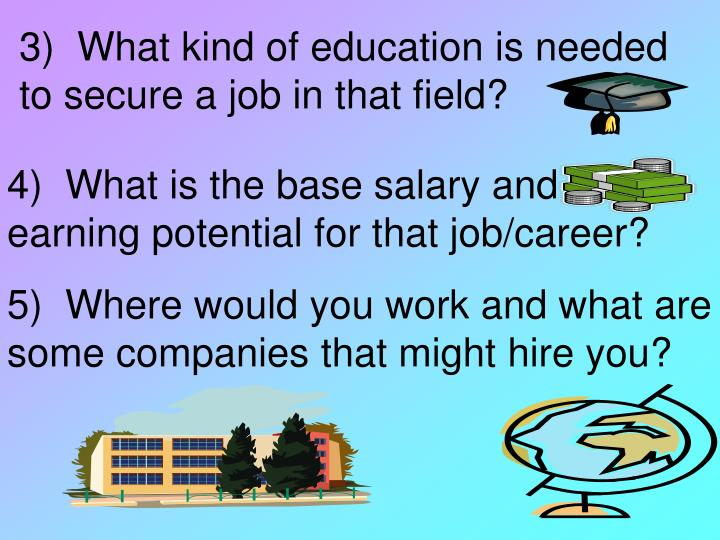 3)  What kind of education is needed to secure a job in that field?