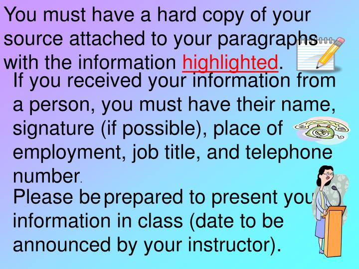 You must have a hard copy of your source attached to your paragraphs with the information