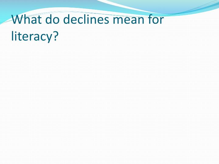 What do declines mean for literacy?