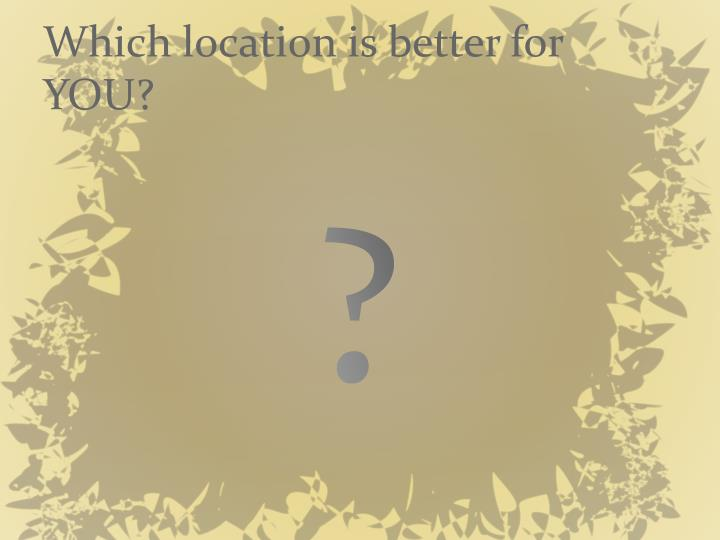 Which location is better for YOU?