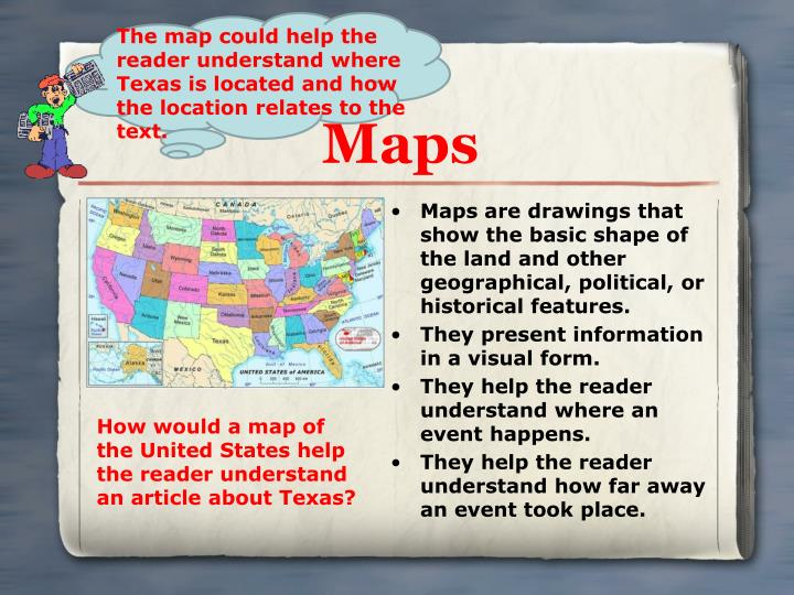 Maps are drawings that show the basic shape of the land and other geographical, political, or historical features.