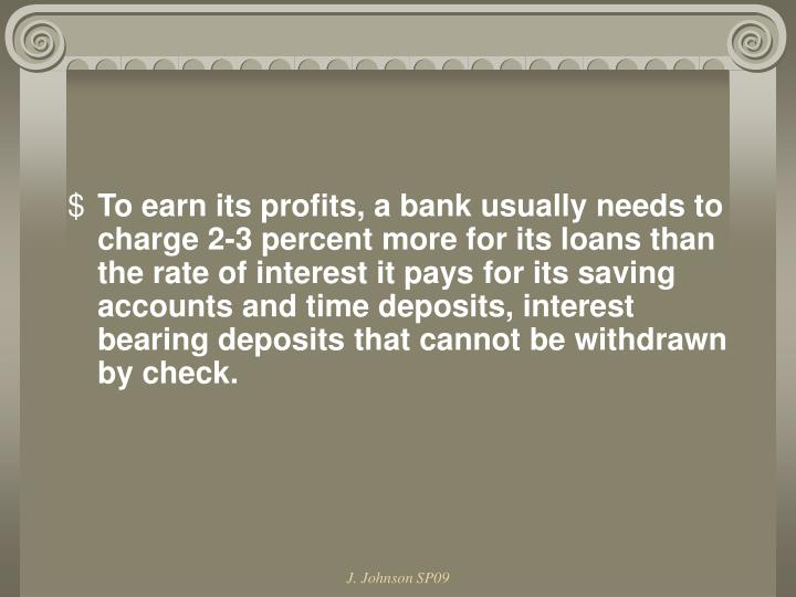 To earn its profits, a bank usually needs to charge 2-3 percent more for its loans than the rate of interest it pays for its saving accounts and time deposits, interest bearing deposits that cannot be withdrawn by check.