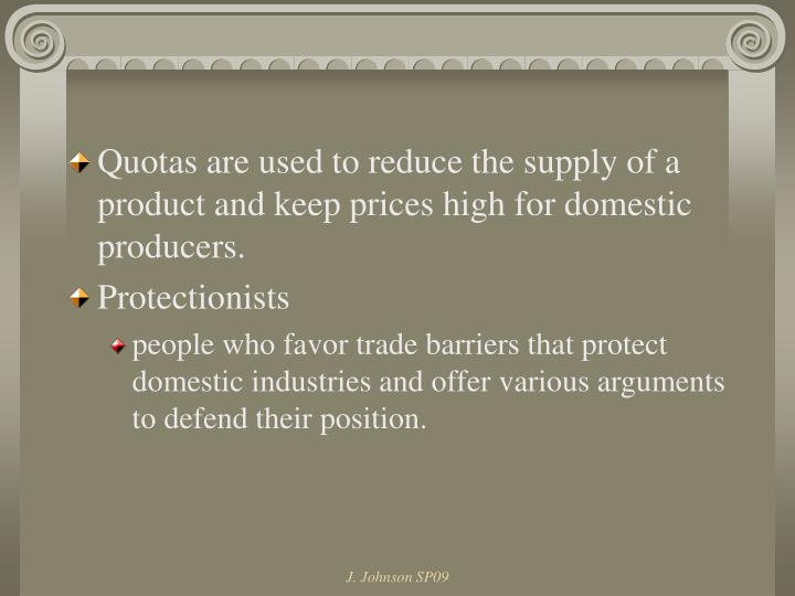 Quotas are used to reduce the supply of a product and keep prices high for domestic producers.
