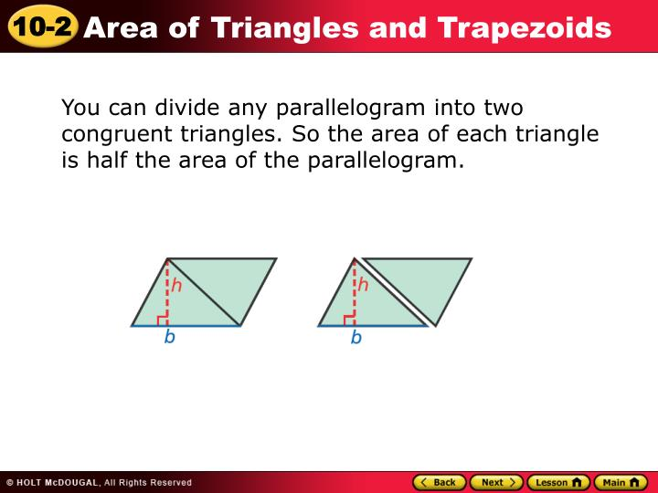 You can divide any parallelogram into two congruent triangles. So the area of each triangle is half the area of the parallelogram.