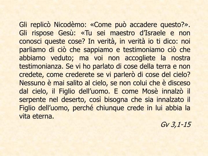 Gli replicò Nicodèmo: «Come può accadere questo?». Gli rispose Gesù: «Tu sei maestro d'Israele e non conosci queste cose? In verità, in verità io ti dico: noi parliamo di ciò che sappiamo e testimoniamo ciò che abbiamo veduto; ma voi non accogliete la nostra testimonianza. Se vi ho parlato di cose della terra e non credete, come crederete se vi parlerò di cose del cielo? Nessuno è mai salito al cielo, se non colui che è disceso dal cielo, il Figlio dell'uomo. E come Mosè innalzò il serpente nel deserto, così bisogna che sia innalzato il Figlio dell'uomo, perché chiunque crede in lui abbia la vita eterna.