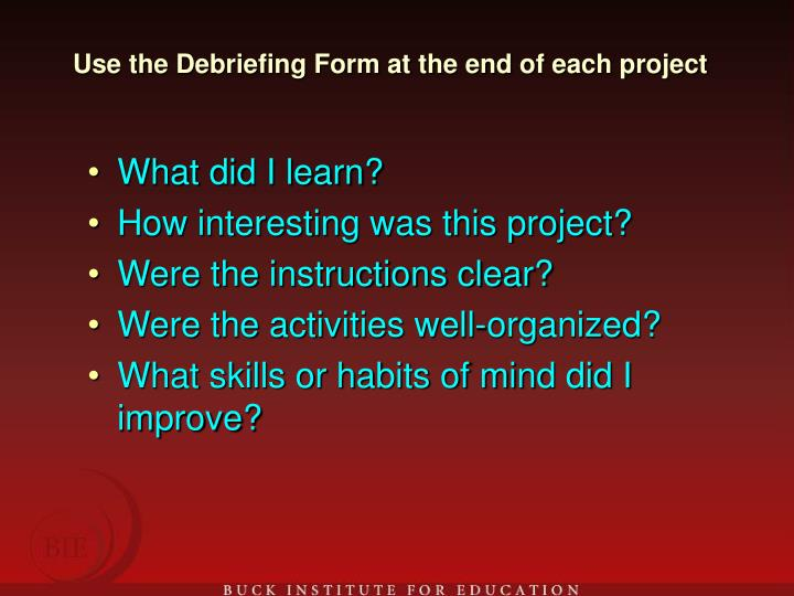 Use the Debriefing Form at the end of each project