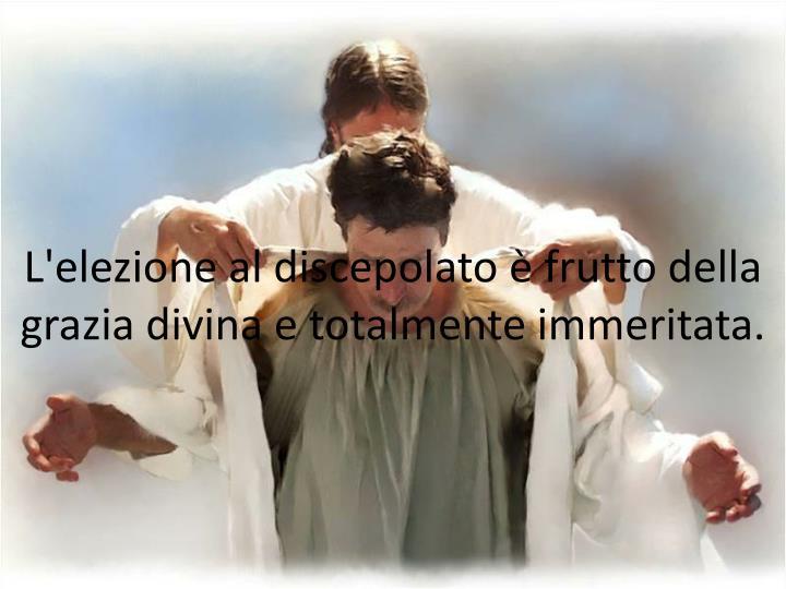 L'elezione al discepolato è frutto della grazia divina e totalmente immeritata.