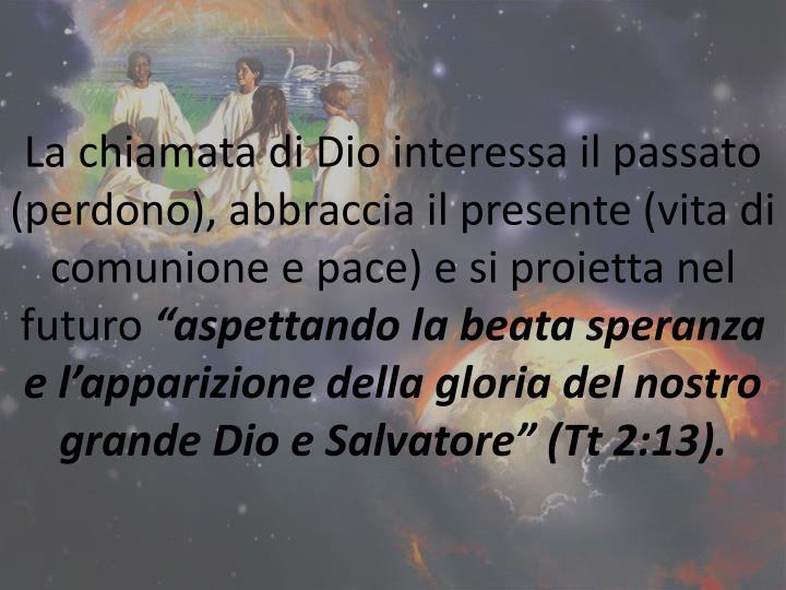 La chiamata di Dio interessa il passato (perdono), abbraccia il presente (vita di comunione e pace) e si proietta nel futuro