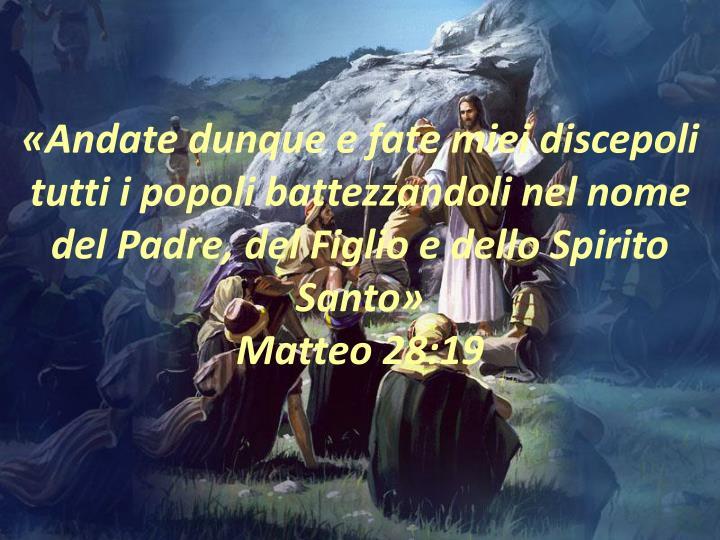 «Andate dunque e fate miei discepoli tutti i popoli battezzandoli nel nome del Padre, del Figlio e dello Spirito Santo»