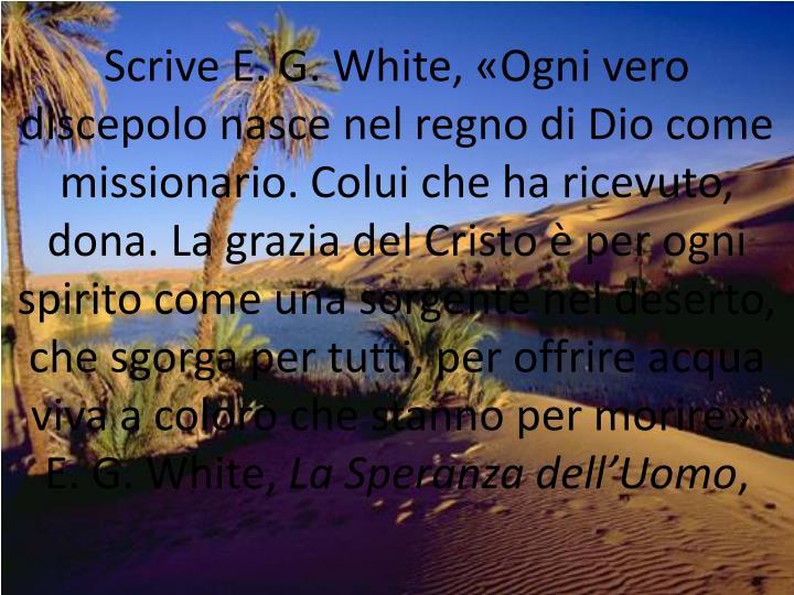 Scrive E. G. White, «Ogni vero discepolo nasce nel regno di Dio come missionario. Colui che ha ricevuto, dona. La grazia del Cristo è per ogni spirito come una sorgente nel deserto, che sgorga per tutti, per offrire acqua viva a coloro che stanno per morire».