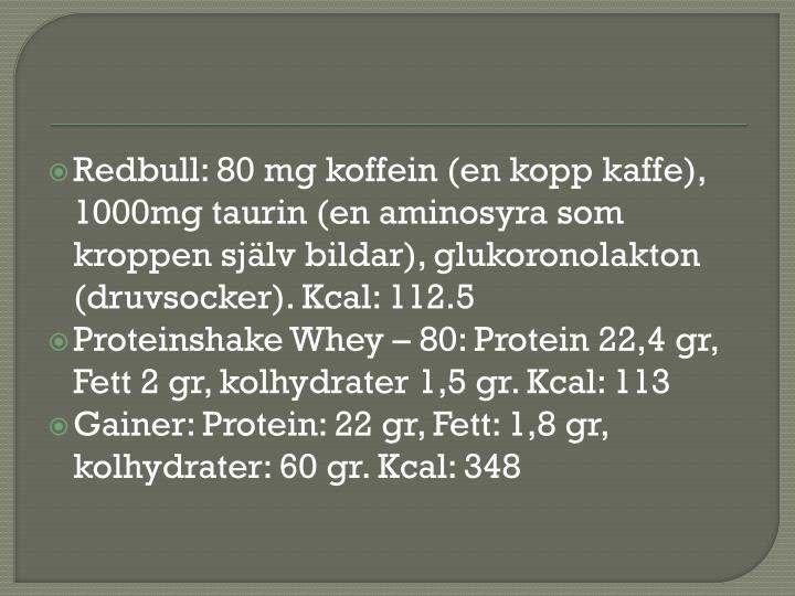 Redbull: 80 mg koffein (en kopp kaffe), 1000mg taurin (en aminosyra som kroppen själv bildar), glukoronolakton  (druvsocker). Kcal: 112.5