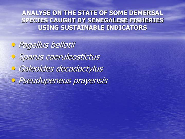 ANALYSE ON THE STATE OF SOME DEMERSAL SPECIES CAUGHT BY SENEGALESE FISHERIES USING SUSTAINABLE INDICATORS