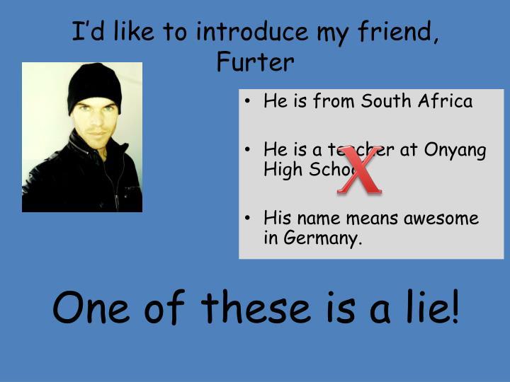 I'd like to introduce my friend,
