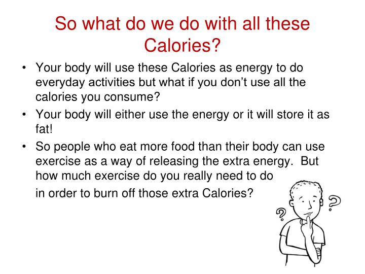 So what do we do with all these Calories?
