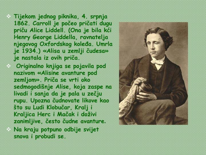 Tijekom jednog piknika, 4. srpnja 1862. Carroll je počeo pričati dugu priču Alice Liddell. (Ona je bila kći Henry George Liddella, ravnatelja njegovog Oxfordskog koleđa. Umrla je 1934.) «Alisa u zemlji čudesa» je nastala iz ovih priča.
