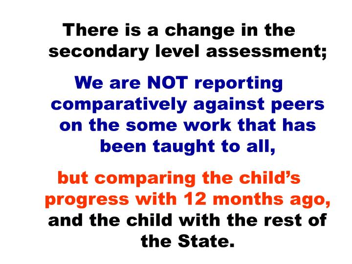 There is a change in the secondary level assessment;