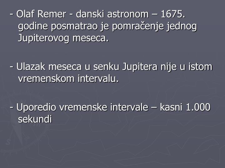 - Olaf Remer - danski astronom – 1675. godine posmatrao je pomračenje jednog Jupiterovog meseca.