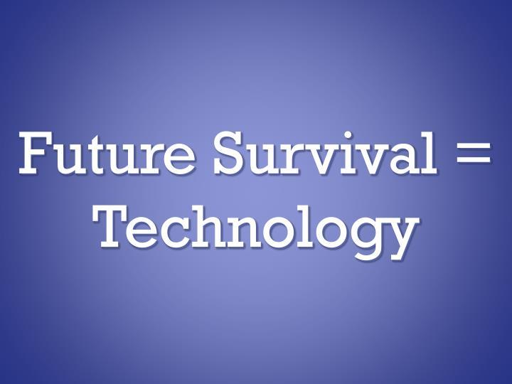 Future Survival = Technology