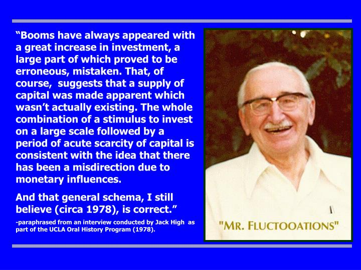 """Booms have always appeared with a great increase in investment, a large part of which proved to be erroneous, mistaken. That, of course,  suggests that a supply of capital was made apparent which wasn't actually existing. The whole combination of a stimulus to invest on a large scale followed by a period of acute scarcity of capital is consistent with the idea that there has been a misdirection due to monetary influences."