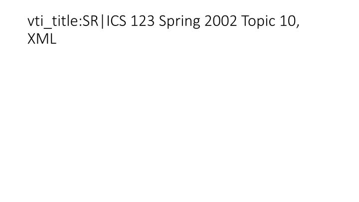 vti_title:SR|ICS 123 Spring 2002 Topic 10, XML