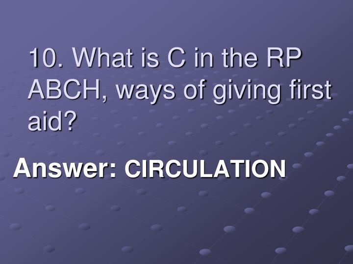 10. What is C in the RP ABCH, ways of giving first aid?