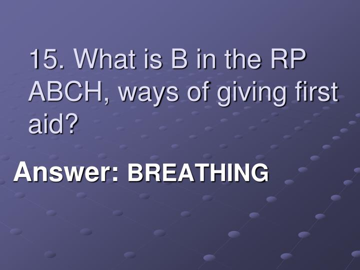 15. What is B in the RP ABCH, ways of giving first aid?